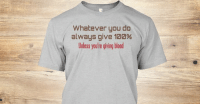 Good advice...Get this shirt at teespring.com/giving-blood: Whatever you do  always give 100%  Unless you're giving blood Good advice...Get this shirt at teespring.com/giving-blood