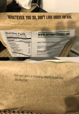 Facts, Omg, and Protein: WHATEVER YOU DO, DON'T LOOK UNDER THE BAG  Nutrition Facts  Serving Size 2 Tablespoons (14g)  Servings Per Container about 129  WWW.ANTHONYSGOODS.COM  Amount Per Serv  Calories 60  9  Calories from  Fat 15  Batch Tested and Verified  adn-Free  is Gluten  % Daily Value  Total Fat 2g  Saturated Fat  3  Each production run rduc  tested to confirm ths  10%  ans Fat Og  holesterol Omg  not required  0%  0%  3%  24%  omg  geration  ohydrate  er 69  cool, dry plac  Grown  Protein  tamin A  alcium  in the Philippi  0%  0%  Vitamin  Not very good t folowing directions are you.  We like that. Bag of Flour