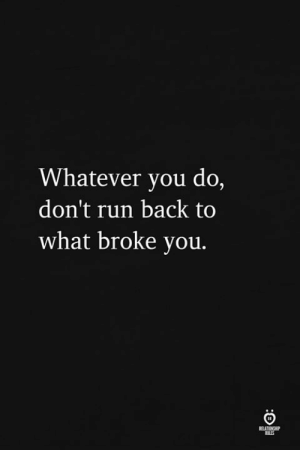 Run, Never, and Back: Whatever you do,  don't run back too  what broke you.  ILES Never!