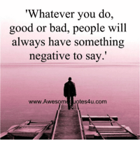 whatever: 'Whatever you do,  good or bad, people will  always have something  negative to say  www. Awesom  i otes4u.com