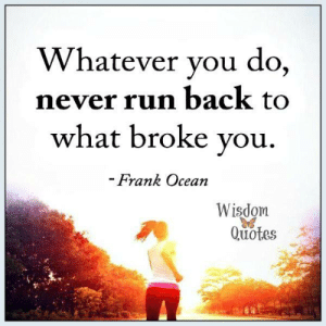 Life, Love, and Run: Whatever you do,  never run back to  what broke vou,  trank Ocean  Wisdom  Quotes Fill your life with LOVE: www.wisdomquotesandstories.com