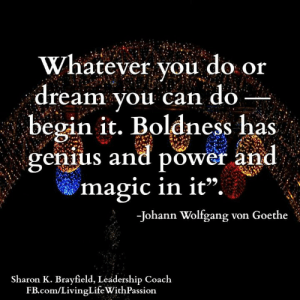 "Sharon K. Brayfield, Professional Life Coach & Mentor: Whatever you do or  ream you can do  begin it. Boldness has  genius and power and  magic in it"".  -Johann Wolfgang von Goethe  Sharon K. Brayfield, Leadership Coach  FB.com/LivingLife WithPassion Sharon K. Brayfield, Professional Life Coach & Mentor"