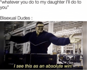 """Bruuhhh moment: """"whatever you do to my daughter I'll do to  you""""  Bisexual Dudes:  I see this as an absolute win!! Bruuhhh moment"""