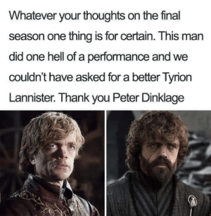 lannister: Whatever your thoughts on the final  season one thing is for certain. This man  did one hell of a performance and we  couldn't have asked for a better Tyrion  Lannister. Thank you Peter Dinklage