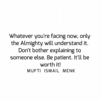 Memes, Patient, and 🤖: Whatever you're facing now, only  the Almighty will understand it.  Don't bother explaining to  someone else. Be patient. It'll be  worth it!  MUFTI ISMAIL MENK Tag • Share • Like Whatever you're facing now, only the Almighty will understand it. Don't bother explaining to someone else. Be patient. It'll be worth it! muftimenk muftimenkfanpage muftimenkreminders Follow: @muftimenkofficial Follow: @muftimenkreminders