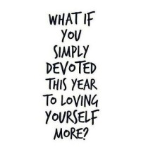 More, This, and  Year: WHATIF  SIMPLY  DEVOTED  THIS YEAR  To LoVING  YOURSELF  MoRE?