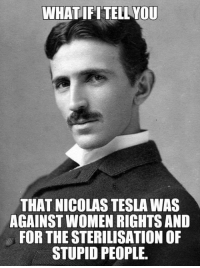 srsfunny:He Wasn't The Most Innocent Person In The World: WHATIFITELL YOU  THAT NICOLAS TESLA WAS  AGAINST WOMEN RIGHTS AND  FOR THE STERILISATION OF  STUPID PEOPLE srsfunny:He Wasn't The Most Innocent Person In The World