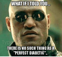 """Mers: WHATIFITOLD YOU  Typ  abetes MerS  THERE IS NO SUCH THING ASA  """"PERFECT DIABETIC."""