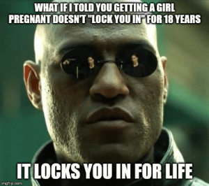 Life, Pregnant, and Advice Animals: WHATIFITOLD YOUGETTING AGIRL  PREGNANT DOESNT LOCK YOU INTFOR 18 YEARS  IT LOCKS YOU IN FOR LIFE  imgflip.com There's been some misinformation floating around