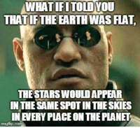 Australia, Earth, and Star: WHATIFITOLDYOU  THAT IFTHE EARTH WAS FLA  THE STARS WOULDAPPEAR  IN THE SAME SPOT IN THE SKIES  IN EVERY PLACE ON THE PLANET One for the flat earthers who cant explain why Australia cant see the north star.