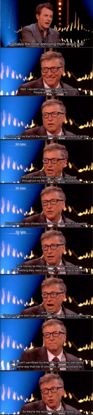 "Africa, Anaconda, and Bill Gates: Whatis the most annoying myth about you?  Well, I wouldn't sayit e'sanything irritating.  People arevery nice to me  Amyth might be that I'm the most generous philantropist of all time.  Bill Gates  Which in a pure economic sense, you know  ▲ throughout my life l""Il giveaway $100 billion  Bill Gates  But somebody who choses to live in africa and work in a hospital  · 시  Give money so they're giving up their vacation or  something they need you know, ive not had to sacrifice  you know  have my plane and I can get a hamburgerwhen want a hamburger  So haven't sacrificed my time or my economic well be  ing  e same way that lots of unnamed, amazing people do  So they're the worldsbest philantropists Bill Gates deserves way more respect than he gets"