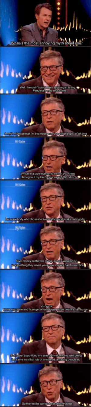 Good Guy Bill: Whatis the most annoying myth about you?  Well, I wouldn't say there's anything irritating.  People are very nice to me.  Amyth might be that I'm the most generous philantropist of all time  Bill Gates  Which in a pure economic sense, you know  throughout my life lgive away $100 billion  Bill Gates  But somebody who choses to livein africa and work in a hospital  Bill Gates  Give money so they're giving up their vacation or  orsomething they need you know, ive not had to sacrifice  you know  Ohave myplane and I can get a hamburgerwhen I want a hamburger  So Ihaven't sacrificed my time or my economic well being  the same way that lots of unnamed, amazing people do  So they're the world's best philantropists Good Guy Bill