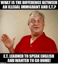 America, Facebook, and Instagram: WHATISTHEDIFFERENCE BETVVEEN  ANILLEGALIMMIGRANTANDET?  http://hillaryclintonsudks xyz  ET LEARNED TO SPEAKENGLISH  AND WANTED TO GO HOME! If this doesn't make you laugh, you may be a triggered liberal. DeplorableLivesMatter illegalimmigrant illegalimmigration liberals libbys democraps liberallogic liberal ccw247 conservative constitution presidenttrump resist stupidliberals merica america stupiddemocrats donaldtrump trump2016 patriot trump yeeyee presidentdonaldtrump draintheswamp makeamericagreatagain trumptrain maga Add me on Snapchat and get to know me. Don't be a stranger: thetypicallibby Partners: @theunapologeticpatriot 🇺🇸 @too_savage_for_democrats 🐍 @thelastgreatstand 🇺🇸 @always.right 🐘 @keepamerica.usa ☠️ TURN ON POST NOTIFICATIONS! Make sure to check out our joint Facebook - Right Wing Savages Joint Instagram - @rightwingsavages Joint Twitter - @wethreesavages Follow my backup page: @the_typical_liberal_backup