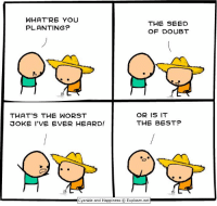Dank, The Worst, and Best: WHAT'RE YOU  PLANTING?  THE SEED  OF DOUBT  THAT'S THE WORST  3OKE I'VE EVER HEARD!  OR IS IT  THE BEST?  Cyanide and Happiness © Explosm.net By Kris Wilson. We have the best comics over at explosm.net! ... or do we?