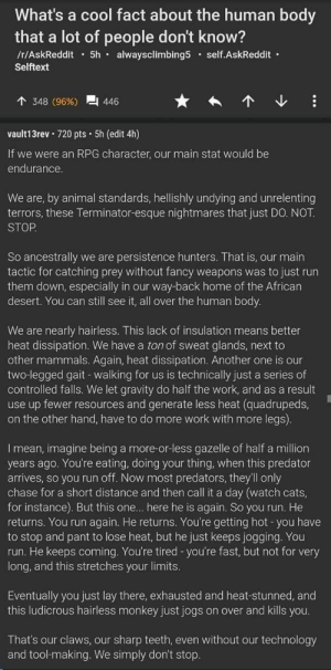"hollowfeathers: catchymemes:  Human vs Animals ""Walking is just a series of controlled falls"" is actually pretty inspirational. : What's a cool fact about the human body  that a lot of people don't know?  /r/AskReddit5h alwaysclimbing5 self.AskReddit  Selftext  348 (96%)  446  vault13rev 720 pts 5h (edit 4h)  If we were an RPG character, our main stat would be  endurance.  We are, by animal standards, hellishly undying and unrelenting  terrors, these Terminator-esque nightmares that just DO. NOT  STOP  So ancestrally we are persistence hunters. That is, our main  tactic for catching prey without fancy weapons was to just run  them down, especially in our way-back home of the African  desert. You can still see it, all over the human body.  We are nearly hairless. This lack of insulation means better  heat dissipation. We have a ton of sweat glands, next to  other mammals. Again, heat dissipation. Another one is our  two-legged gait - walking for us is technically just a series of  controlled falls. We let gravity do half the work, and as a result  use up fewer resources and generate less heat (quadrupeds,  on the other hand, have to do more work with more legs).  I mean, imagine being a more-or-less gazelle of half a million  years ago. You're eating, doing your thing, when this predator  arrives, so you run off. Now most predators, they'll only  chase for a short distance and then call it a day (watch cats,  for instance). But this one... here he is again. So you run. He  returns. You run again. He returns. You're getting hot -you have  to stop and pant to lose heat, but he just keeps jogging. You  run. He keeps coming. You're tired -you're fast, but not for very  long, and this stretches your limits.  Eventually you just lay there, exhausted and heat-stunned, and  this ludicrous hairless monkey just jogs on over and kills you.  That's our claws, our sharp teeth, even without our technology  and tool-making. We simply don't stop. hollowfeathers: catchymemes:  Human vs Animals ""Walking is just a series of controlled falls"" is actually pretty inspirational."