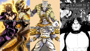 God, Meme, and Canon: What's a God to a  Nonbeleiver?  What's a mob.to a King?  Whats a King to a God? Kind of an old meme, but still. Non-Canon JoJo is strong.