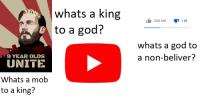 God, King, and Mob: whats a king  to a god?  588 MIL1M  whats a god to  a non-beliver?  9 YEAR OLDS  UNITE  Whats a mob  to a king?