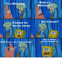 How to scare a Millennial: What's a  Millennial?  I'm a Millennial  No, it doesn't  It means he  has no money  Stop it, Patrick,  you're scaring him  Student loan, rent, credit card debt How to scare a Millennial