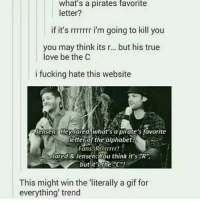 """true love: What's a pirates favorite  letter?  if it's rrrrrrr i'm going to kill you  you may think its r... but his true  love be the C  i fucking hate this website  Jensen: Hey ared, what's a pirate's favorite  letter of the alphabet?  Fans. Rrrrrrrr!  Jared & Jensen: You think it's  R  but it's the C""""!  This might win the literally a gif for  everything' trend"""
