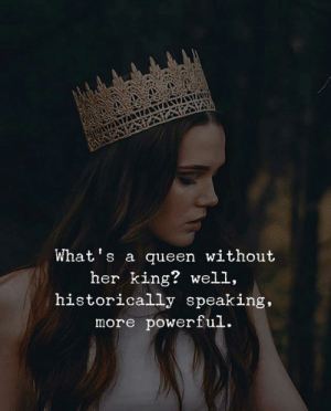 Queen, Powerful, and Her: What's a queen without  her king? well,  historically speaking,  more powerful