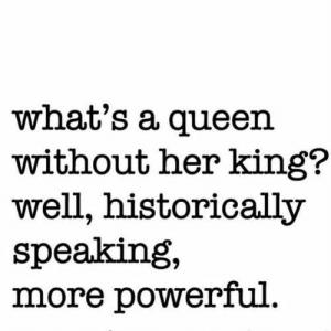 whats a: what's a queen  without her king?  well, historically  speaking,  more powerful.
