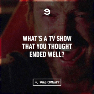 9gag, Dank, and Mad: WHAT'S A TV SHOW  THAT YOU THOUGHT  ENDED WELL?  Q 9GAG.COMIAPP Since everyone is mad about GoT final season.