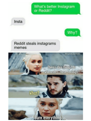 Dracarys: What's better Instagram  or Reddit?  Insta  Why?  Reddit steals instagrams  memes  the.pack.survives  There's this thing I do  whenever I.have feelings.  What?  Burn everything. Dracarys