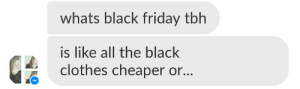 hijerking:not being american like..                 : whats black friday tbh  is like all the black  clothes cheaper or... hijerking:not being american like..