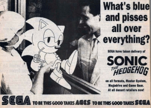 Taken, Blue, and Game: What's blue  and pisses  all over  everything?  SEGA have taken delivery of  SONIC  HEDGEHOG  THE  on all formats, Master System,  Megadrive and Game Gear.  At all decent retailers now!  SEGA  TOBE THIS GOOD TAKES AGES TOBE THIS GOOD TAKES SEGA This is a real Sonic ad from the 90s