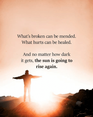 Memes, 🤖, and How: What's broken can be mended.  What hurts can be healed.  And no matter how dark  it gets, the sun is going to  rise again.