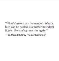 """meredith grey: """"What's broken can be mended. What's  hurt can be healed. No matter how dark  it gets, the sun's gonna rise again.""""  Dr. Meredith Grey (via earthstranger)"""