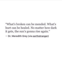 """meredith grey: """"What's broken can be mended. What's  hurt can be healed. No matter how dark  it gets, the sun's gonna rise again.  - Dr. Meredith Grey (via earthstranger)"""