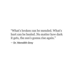 "Meredith: ""What's broken can be mended. What's  hurt can be healed. No matter how dark  it gets, the sun's gonna rise again.""  - Dr. Meredith Grey"