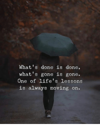 moving on: What's done is done,  what's gone is gone.  One of life's lessons  is alway  LIe S  s moving on.