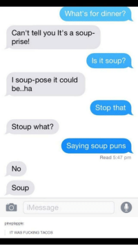 Fucking, Puns, and Soup: What's for dinner?  Can't tell you It's a soup-  prise!  Is it soup?  I soup-pose it could  be..ha  Stop that  Stoup what?  Saying soup puns  Read 5:47 pm  No  Soup  iMessage  pineplapple  IT WAS FUCKING TACOS Talk about soupverting expectations