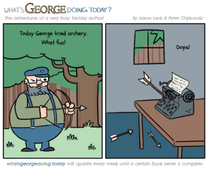 Winter, Book, and Today: WHAT'S GEORGE DOING TODAY?  By Aaron Lenk & Peter Chiykowski  The adventures of a very busy fantasy author!  Today George tried archery.  What fun!  Oops!  loo  whatsgeorgedoing.today will update every week until a certain book series is complete  .. [BREAKING] The Winds of Winter delayed due to accident