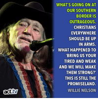 Be Like, Memes, and Willie Nelson: WHAT'S GOING ON AT  OUR SOUTHERN  BORDERIS  OUTRAGEOUS  CHRISTIANS  EVERYWHERE  SHOULD BE UP  IN ARMS.  WHAT HAPPENED TO  BRING US YOUR  TIRED AND WEAK  AND WE WILL MAKE  THEM STRONG?  THIS IS STILL THE  PROMISELAND.  WILLIE NELSON  tv Be like Willie Nelson.