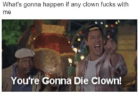 What's gonna happen if any clown fucks with  me  You're Gonna Die clown! Joke or not... I'm running any clown over thats in my way