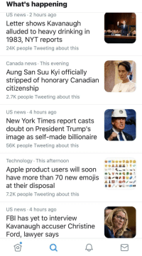 Apple, Drinking, and Fbi: What's happening  US news 2 hours ago  Letter shows Kavanaugh  alluded to heavy drinking in  1983, NYT report:s  24K people Tweeting about this  Canada news This evening  Aung San Suu Kyi officially  stripped of honorary Canadian  citizenship  2.7K people Tweeting about this  US news 4 hours ago  New York Times report casts  doubt on President Trump's  mage as selT-made billionaire  56K people Tweeting about this  Technology This afternoon  Apple product users will soon  have more than 70 new emojis 0  at their disposal  7.2K people Tweeting about this  US news 4 hours ago  FBI has vet to intervievw  Kavanaugh accuser Christine  Ford, lawyer says  0