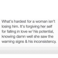 fall in love: What's hardest for a woman isn't  losing him. It's forgiving her self  for falling in love w/ his potential,  knowing damn well she saw the  warning signs & his inconsistency.