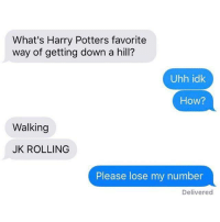 What's Harry Potters favorite  way of getting down a hill?  Uhh idk  How?  Walking  JK ROLLING  Please lose my number  Delivered Kill me now.