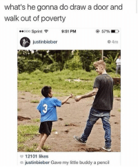 Memes, Sprint, and 🤖: what's he gonna do draw a door and  walk out of poverty  ..ooo Sprint令  9:51 PMM  ④ 57%.  justinbieber  9 4m  G) 1 21 01 likes  justinbieber Gave my little buddy a pencil Classic