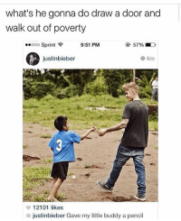 Memes, Sprint, and 🤖: what's he gonna do draw a door and  walk out of poverty  ..ooo Sprint  9:51 PM  justinbieber  4m  12101 likes  justinbieber Gave my little buddy a pencil Follow @jokezar 😂🔥