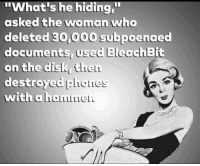 "Memes, Asking, and Asks: ""What's he hiding""  asked the woman who  deleted 30,000 subpoenaed  documents used  Bleac  chBit  on the disk ULLELL  destroyed  BlicLes  with a  LaLLLLLLELL"