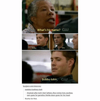 Memes, Tbh, and Heart: what's his name?  Bobby  CLU  CUU  Bobby John.  burglars and dwarves  castiels feat  Anamed after both their fathers abut notice how soulless  sam goes for genetics while dean goes for his heart  thanks for that Tbh I will always consider Bobby to be the boy's father ♡