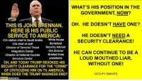 """America, Crime, and White House: WHAT'S HIS POSITION IN THE  GOVERNMENT, NOW?  THIS IS JOHN BRENNAN.C  OH. HE DOESN'T HAVE ONE?  HERE IS HIS PUBLIC  SERVICE TO AMERICA:  -CIA station chief in Saudi Arabia -White House  HE DOESN'T NEED A  SECURITY CLEARANCE!  Homeland  -CIA chief of staff  -Director of Terrorist Threat  Integration Center  -Director of National Counter  terrorism Center  Security Adviser  -CIA director  -Briefed three  presidents  HE CAN CONTINUE TO BE A  LOUD MOUTHED LIAR,  WITHOUT ONE!  OH, AND TODAY TRUMP REVOKED HIS  SECURITY CLEARANCE FOR THE """"CRIME""""  OF CRITICIZING HIM ON TV. AMERICA,  WHEN DOES THE TRUMP MADNESS END?  OCCUPY DIMWITS  OCCUPY DEMOCRATS"""