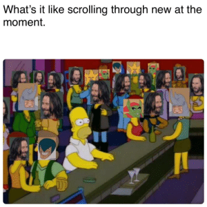 What's it like scrolling through new at the moment: What's it like scrolling through new at the  moment. What's it like scrolling through new at the moment