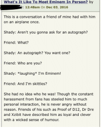 Dr. Dre, Eminem, and Friends: What's It Like To Meet Eminem In Person? by  : 12:48am On Dec 03, 2016  This is a conversation a friend of mine had with him  on an airplane once  Shady: Aren't you gonna ask for an autograph?  Friend: What?  Shady: An autograph? You want one?  Friend: Who are you?  Shady: *laughing* I'm Eminem!  Friend: And I'm skittles?  She had no idea who he was! Though the constant  harassment from fans has steeled him to much  personal interaction, he is never angry without  reason. Friends of his such as Proof of D12, Dr Dre  and Xzibit have described him as loyal and clever  with a wicked sense of humour.