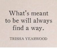 trisha: What's meant  to be will alwavs  find a way.  TRISHA YEARWOOD