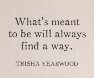 Trisha, Trisha Yearwood, and Will: What's meant  to be will alwavs  find a way.  TRISHA YEARWOOD